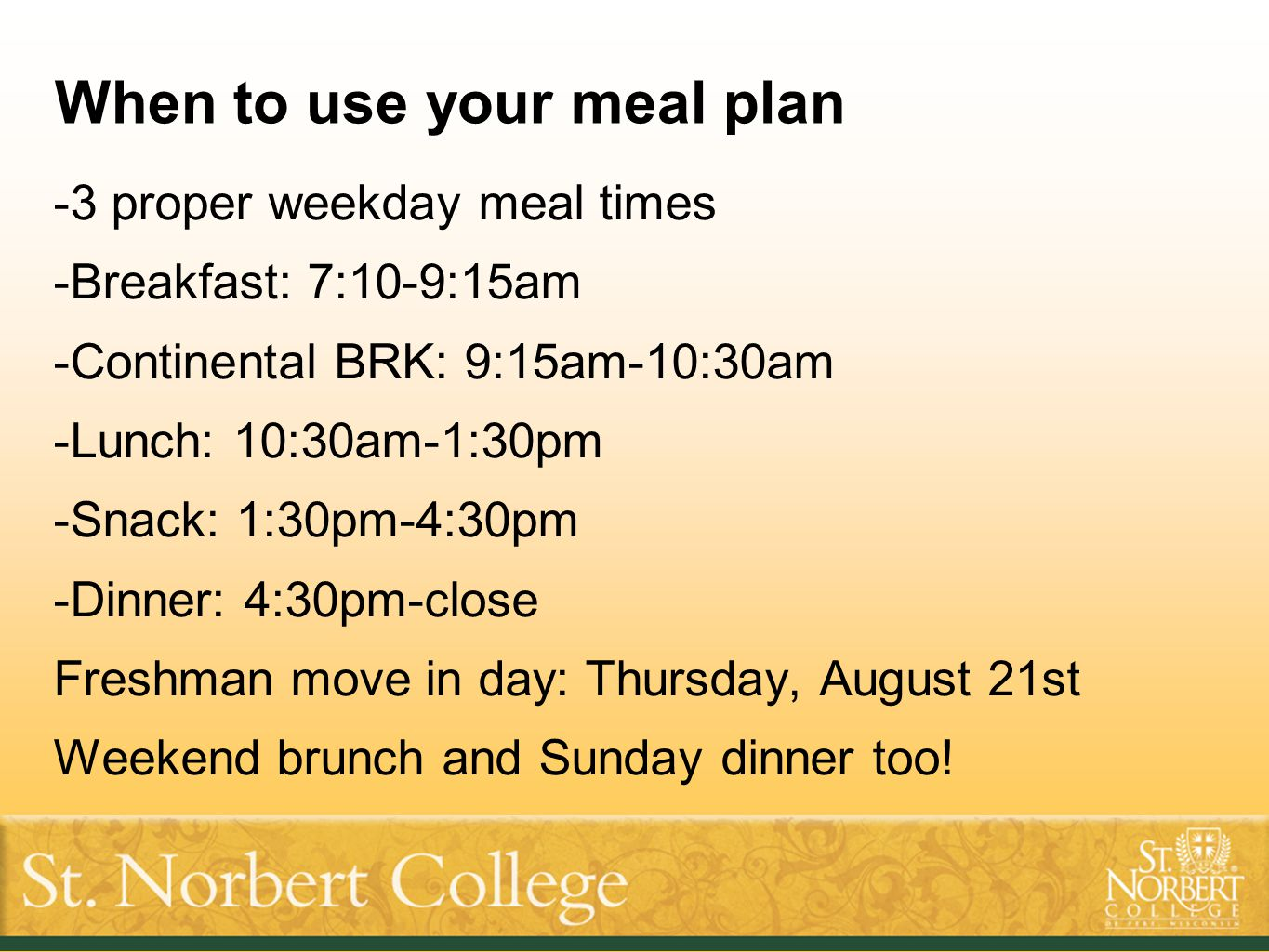 When to use your meal plan -3 proper weekday meal times -Breakfast: 7:10-9:15am -Continental BRK: 9:15am-10:30am -Lunch: 10:30am-1:30pm -Snack: 1:30pm-4:30pm -Dinner: 4:30pm-close Freshman move in day: Thursday, August 21st Weekend brunch and Sunday dinner too!