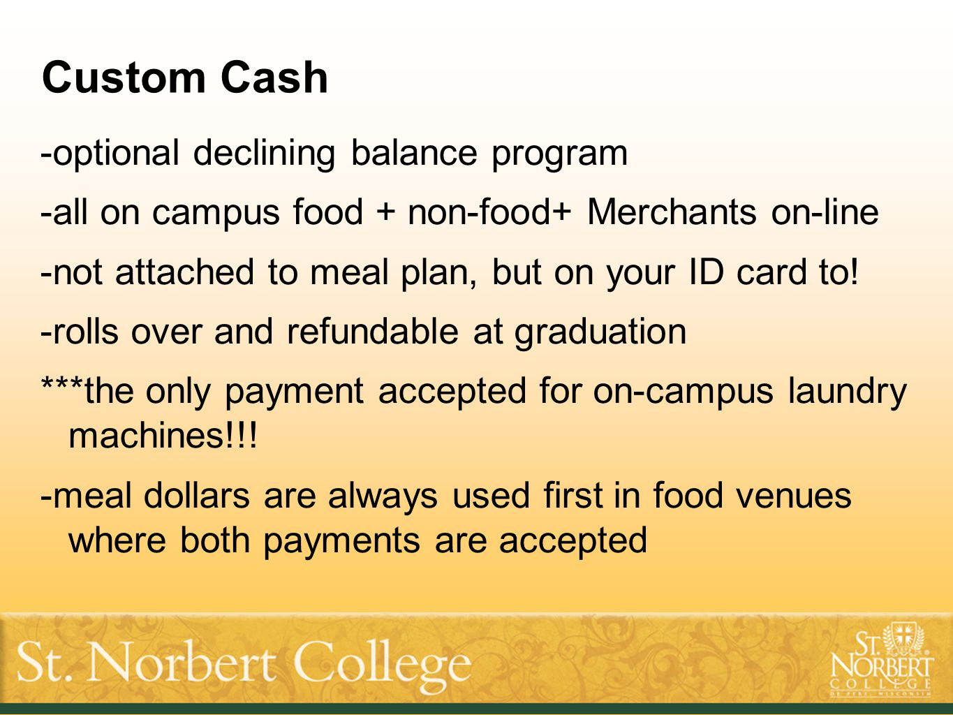 Custom Cash -optional declining balance program -all on campus food + non-food+ Merchants on-line -not attached to meal plan, but on your ID card to!