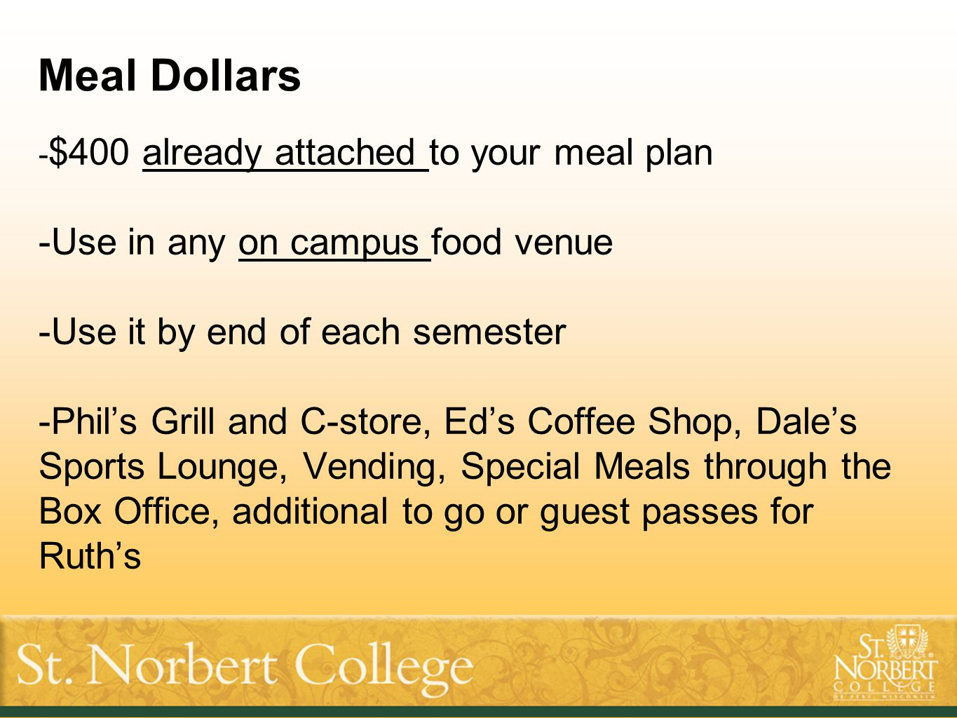 Meal Dollars - $400 already attached to your meal plan -Use in any on campus food venue -Use it by end of each semester -Phil's Grill and C-store, Ed'