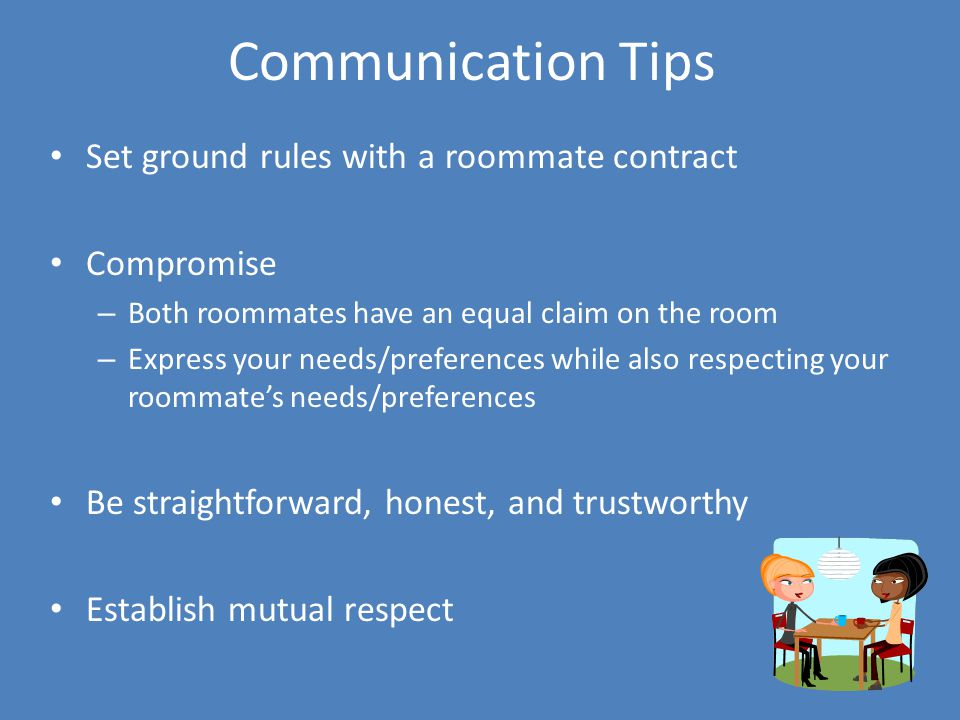 Communication Tips Set ground rules with a roommate contract Compromise – Both roommates have an equal claim on the room – Express your needs/preferences while also respecting your roommate's needs/preferences Be straightforward, honest, and trustworthy Establish mutual respect