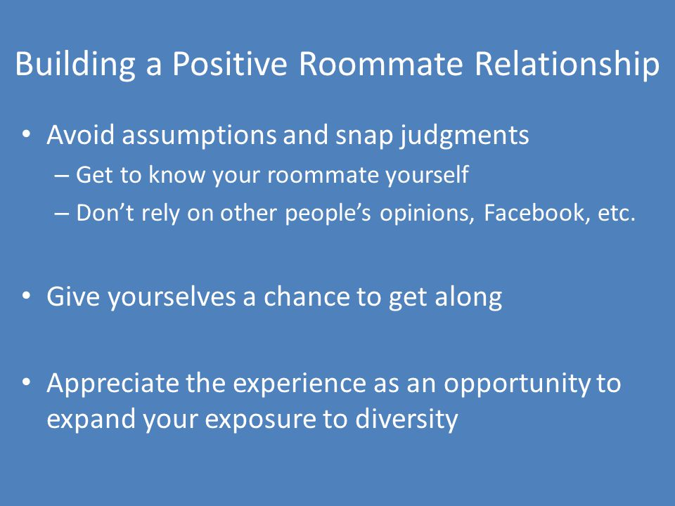 Building a Positive Roommate Relationship Avoid assumptions and snap judgments – Get to know your roommate yourself – Don't rely on other people's opinions, Facebook, etc.