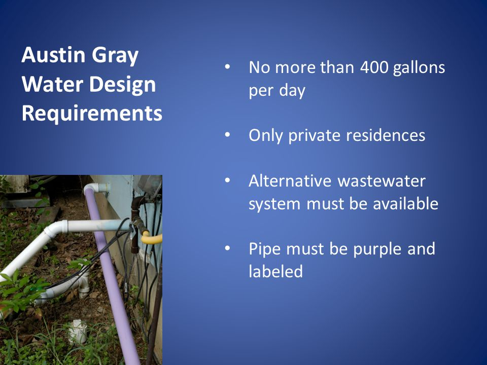 No more than 400 gallons per day Only private residences Alternative wastewater system must be available Pipe must be purple and labeled Austin Gray Water Design Requirements