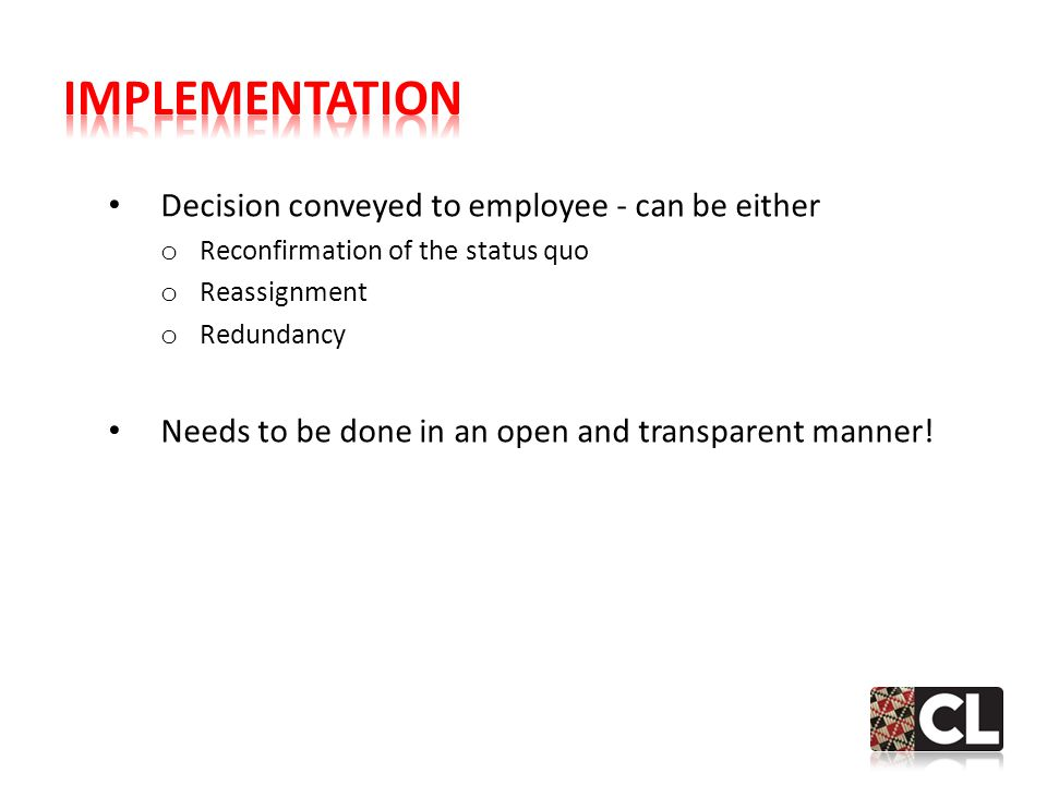 Decision conveyed to employee - can be either o Reconfirmation of the status quo o Reassignment o Redundancy Needs to be done in an open and transparent manner!