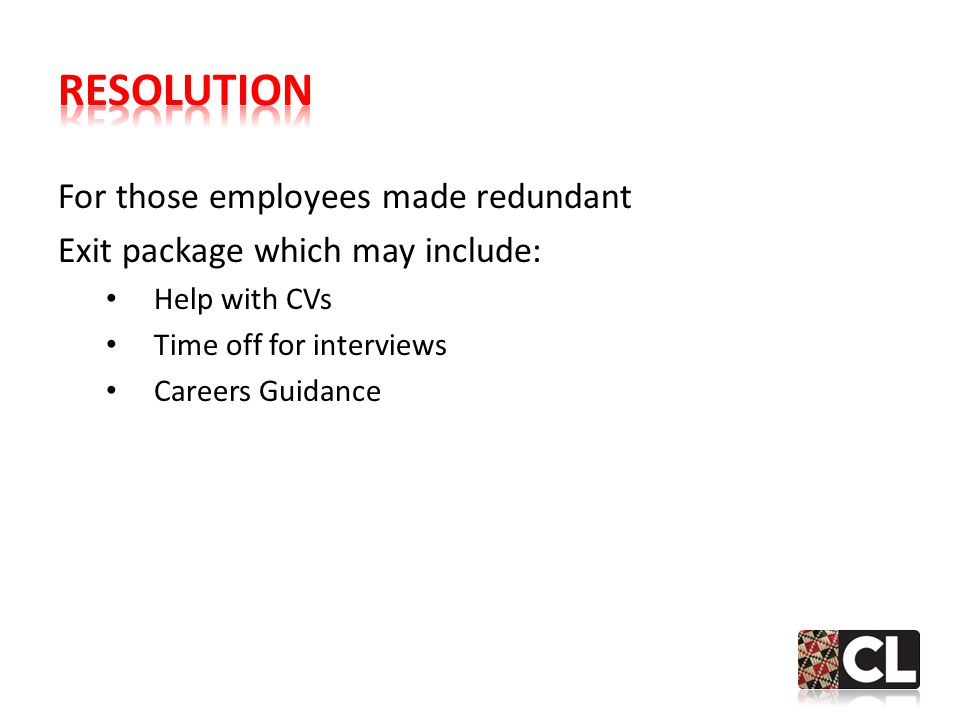 For those employees made redundant Exit package which may include: Help with CVs Time off for interviews Careers Guidance