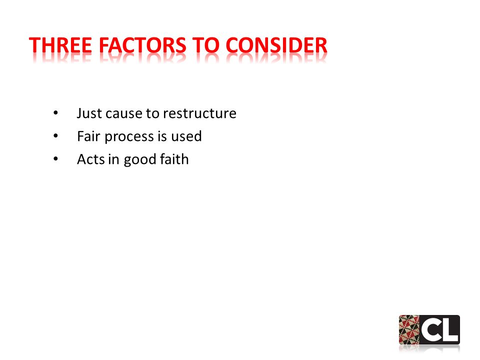 Just cause to restructure Fair process is used Acts in good faith