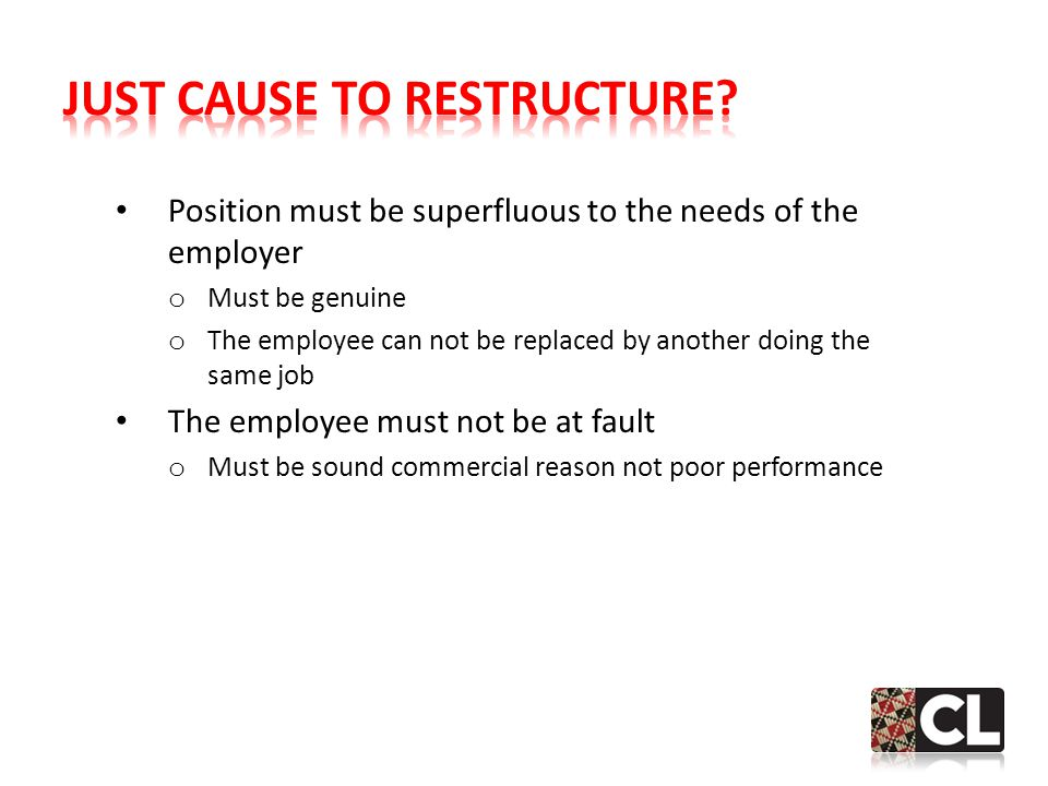 Position must be superfluous to the needs of the employer o Must be genuine o The employee can not be replaced by another doing the same job The employee must not be at fault o Must be sound commercial reason not poor performance