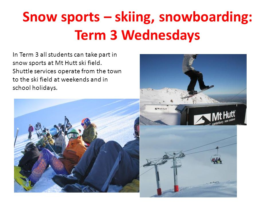 Snow sports – skiing, snowboarding: Term 3 Wednesdays In Term 3 all students can take part in snow sports at Mt Hutt ski field.