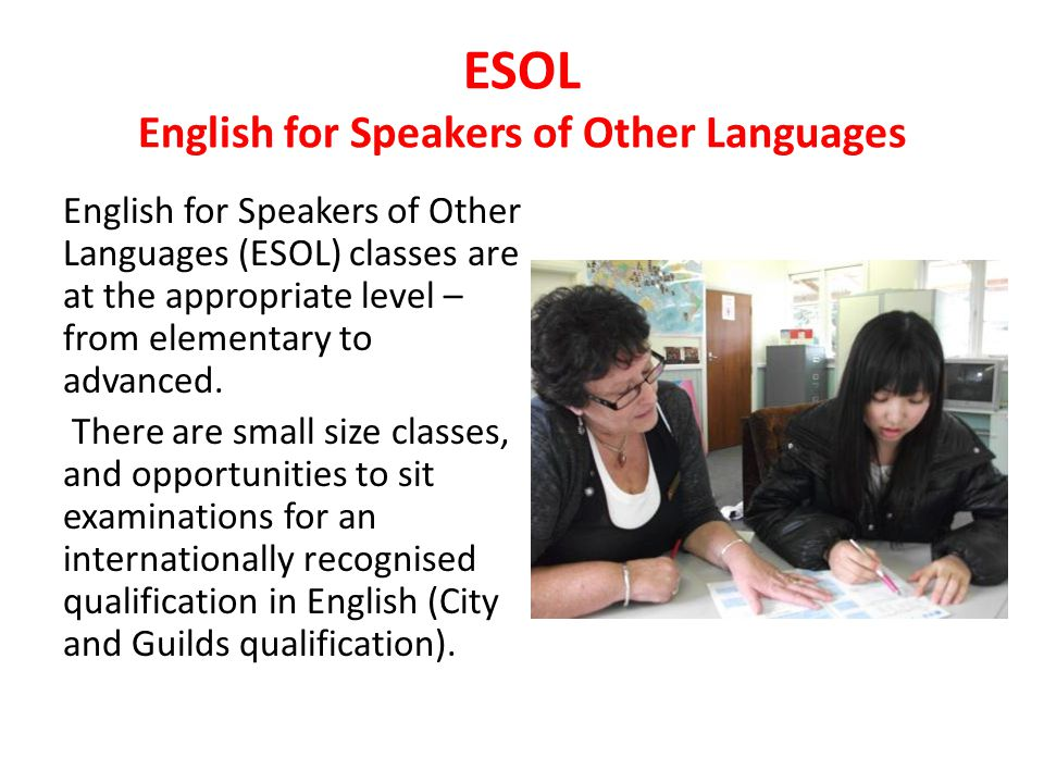ESOL English for Speakers of Other Languages English for Speakers of Other Languages (ESOL) classes are at the appropriate level – from elementary to advanced.