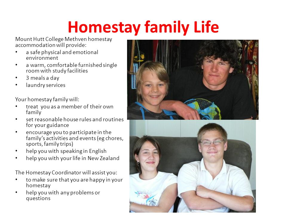 Homestay family Life Mount Hutt College Methven homestay accommodation will provide: a safe physical and emotional environment a warm, comfortable furnished single room with study facilities 3 meals a day laundry services Your homestay family will: treat you as a member of their own family set reasonable house rules and routines for your guidance encourage you to participate in the family's activities and events (eg chores, sports, family trips) help you with speaking in English help you with your life in New Zealand The Homestay Coordinator will assist you: to make sure that you are happy in your homestay help you with any problems or questions