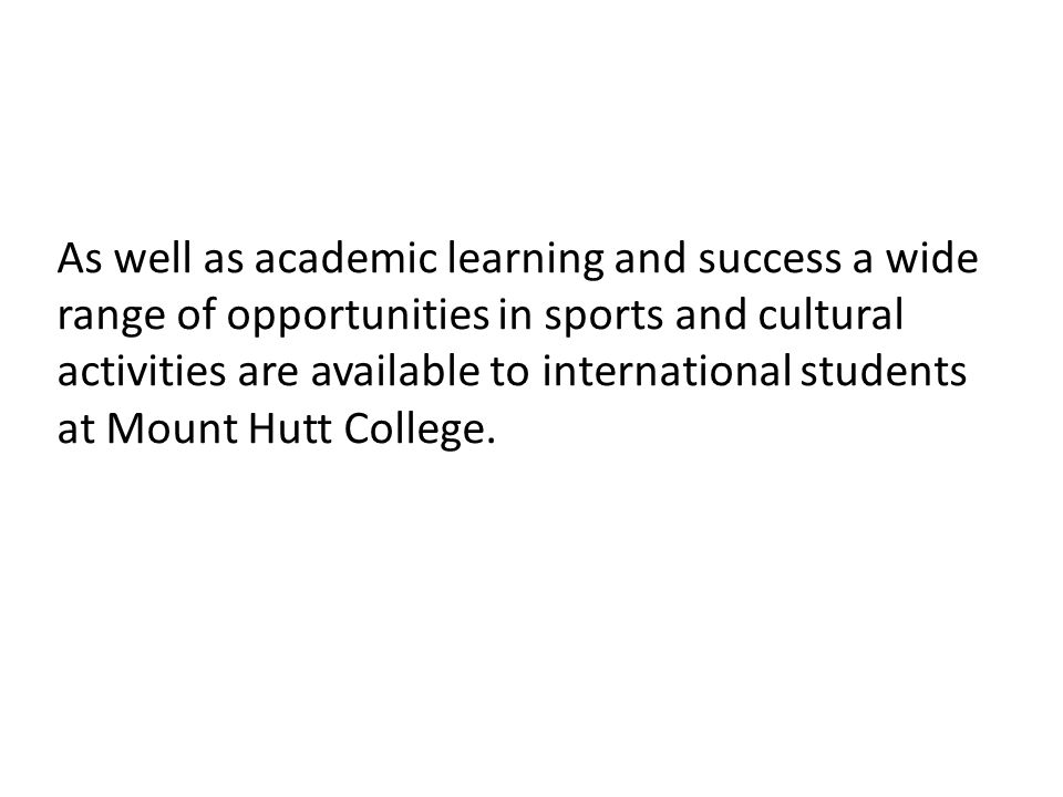 As well as academic learning and success a wide range of opportunities in sports and cultural activities are available to international students at Mount Hutt College.