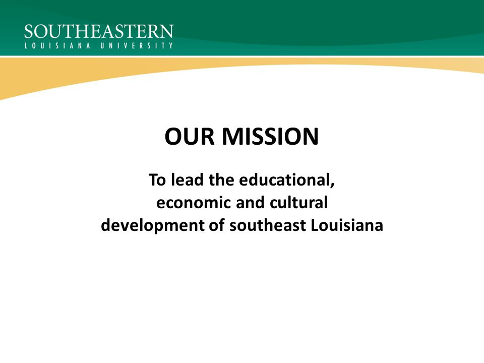 OUR MISSION To lead the educational, economic and cultural development of southeast Louisiana