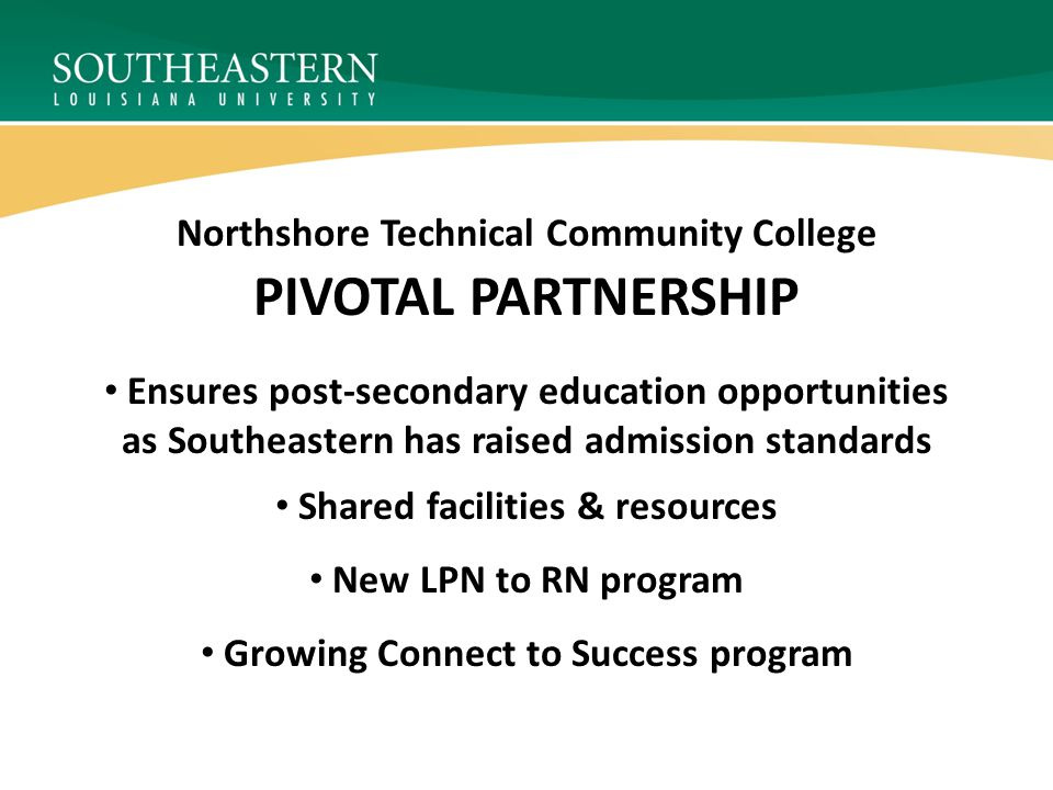 PIVOTAL PARTNERSHIP Northshore Technical Community College Ensures post-secondary education opportunities as Southeastern has raised admission standar