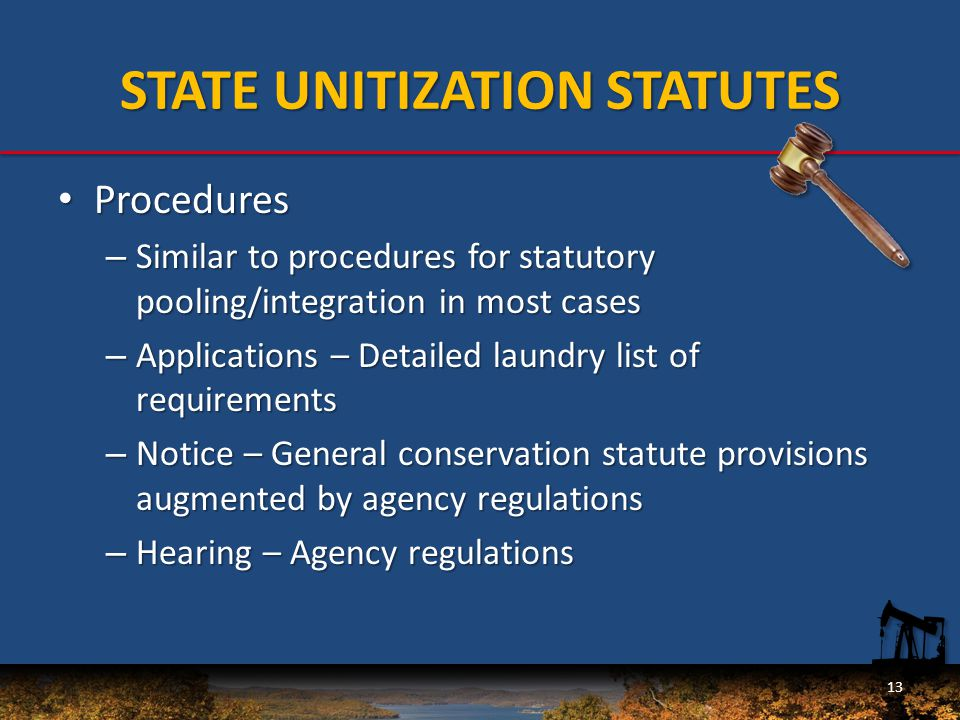 STATE UNITIZATION STATUTES Procedures Procedures – Similar to procedures for statutory pooling/integration in most cases – Applications – Detailed laundry list of requirements – Notice – General conservation statute provisions augmented by agency regulations – Hearing – Agency regulations 13