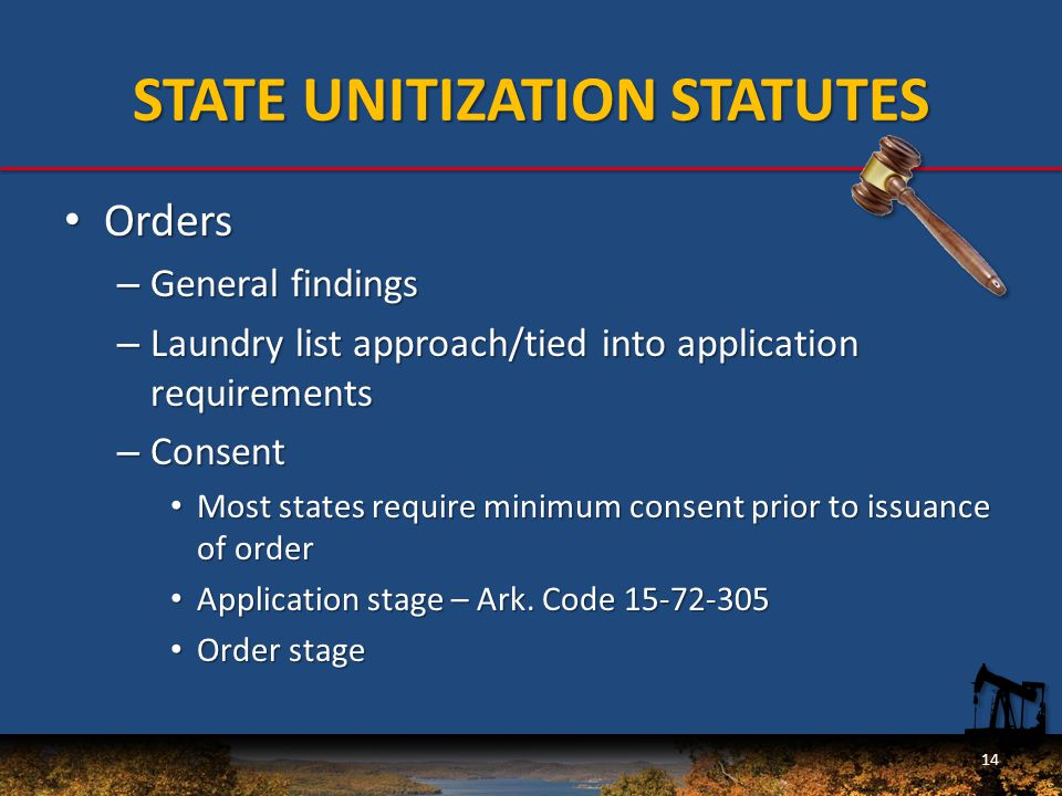 STATE UNITIZATION STATUTES Orders Orders – General findings – Laundry list approach/tied into application requirements – Consent Most states require minimum consent prior to issuance of order Most states require minimum consent prior to issuance of order Application stage – Ark.