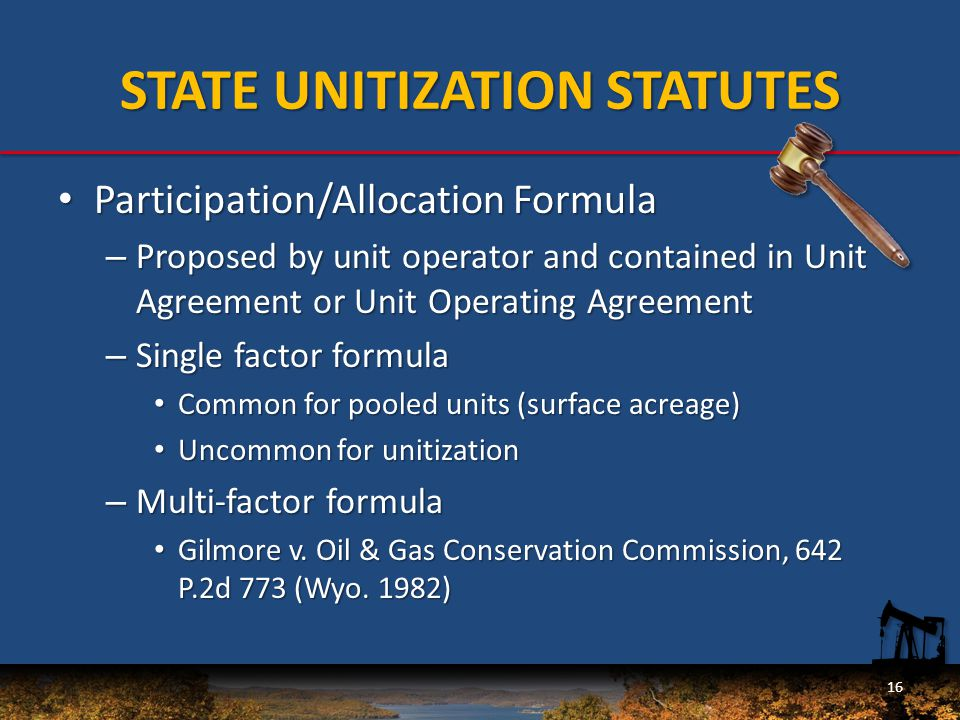 Participation/Allocation Formula Participation/Allocation Formula – Proposed by unit operator and contained in Unit Agreement or Unit Operating Agreement – Single factor formula Common for pooled units (surface acreage) Common for pooled units (surface acreage) Uncommon for unitization Uncommon for unitization – Multi-factor formula Gilmore v.