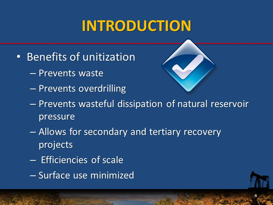 INTRODUCTION Benefits of unitization Benefits of unitization – Prevents waste – Prevents overdrilling – Prevents wasteful dissipation of natural reservoir pressure – Allows for secondary and tertiary recovery projects – Efficiencies of scale – Surface use minimized 4