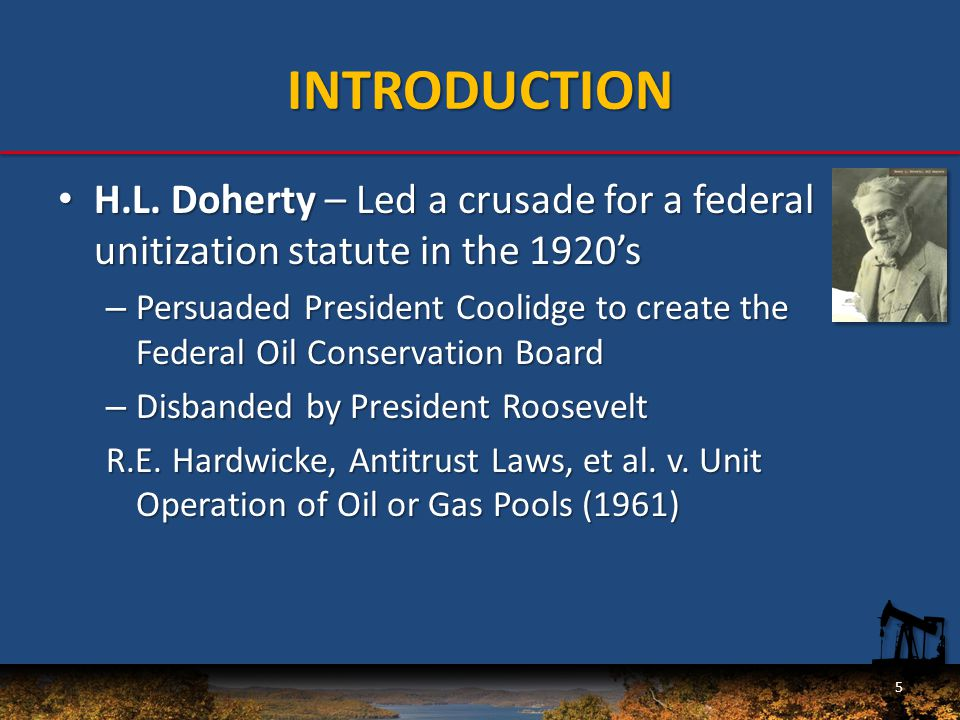 INTRODUCTION H.L. Doherty – Led a crusade for a federal unitization statute in the 1920's H.L.