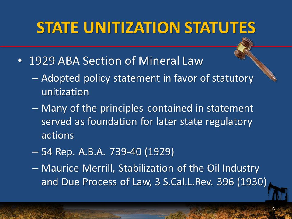 STATE UNITIZATION STATUTES 1929 ABA Section of Mineral Law 1929 ABA Section of Mineral Law – Adopted policy statement in favor of statutory unitization – Many of the principles contained in statement served as foundation for later state regulatory actions – 54 Rep.