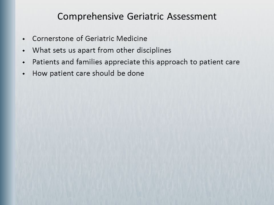  Process intended to determine a patient's medical, psychosocial, and functional capabilities and limitations  Goal is to develop an overall plan for treatment and long- term follow-up  Implemented by a highly-trained team Comprehensive Geriatric Assessment