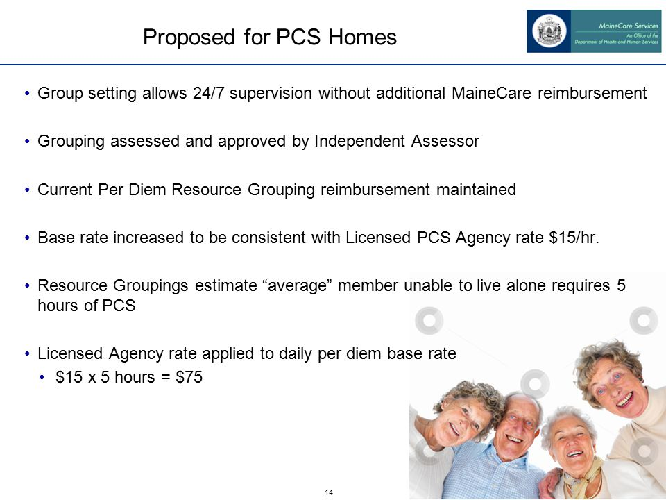 14 Proposed for PCS Homes Group setting allows 24/7 supervision without additional MaineCare reimbursement Grouping assessed and approved by Independent Assessor Current Per Diem Resource Grouping reimbursement maintained Base rate increased to be consistent with Licensed PCS Agency rate $15/hr.