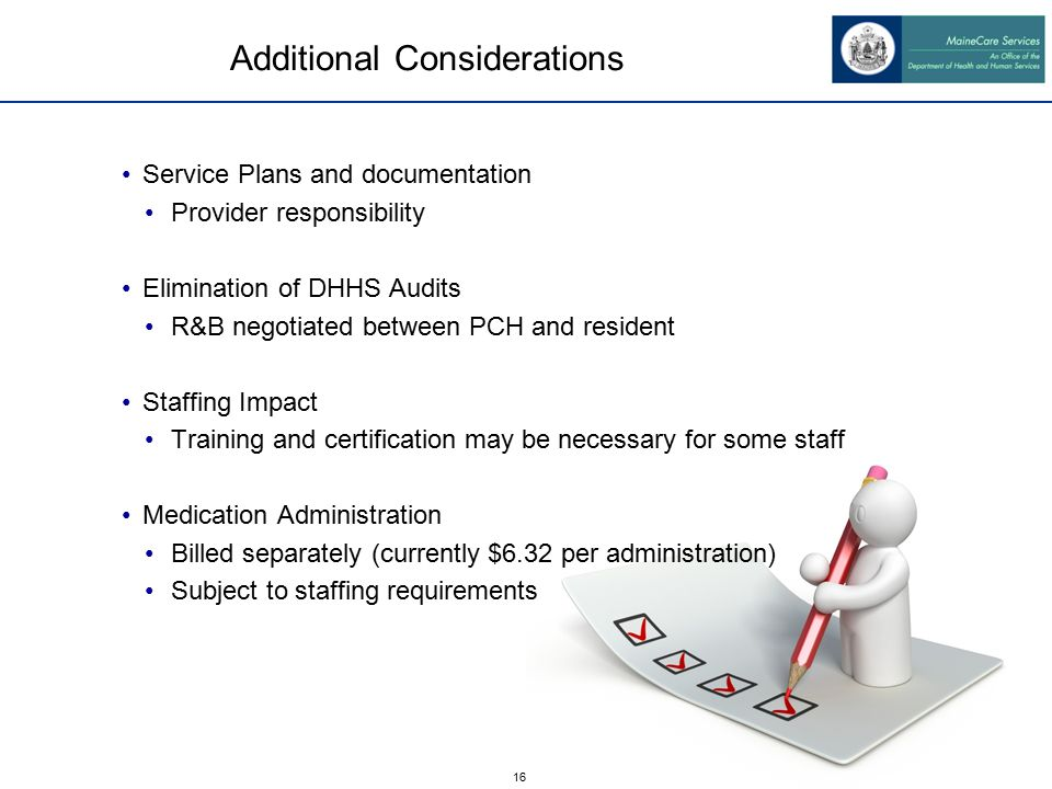 16 Additional Considerations Service Plans and documentation Provider responsibility Elimination of DHHS Audits R&B negotiated between PCH and resident Staffing Impact Training and certification may be necessary for some staff Medication Administration Billed separately (currently $6.32 per administration) Subject to staffing requirements
