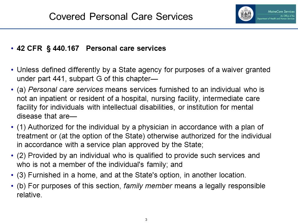3 Covered Personal Care Services 42 CFR § 440.167 Personal care services Unless defined differently by a State agency for purposes of a waiver granted under part 441, subpart G of this chapter— (a) Personal care services means services furnished to an individual who is not an inpatient or resident of a hospital, nursing facility, intermediate care facility for individuals with intellectual disabilities, or institution for mental disease that are— (1) Authorized for the individual by a physician in accordance with a plan of treatment or (at the option of the State) otherwise authorized for the individual in accordance with a service plan approved by the State; (2) Provided by an individual who is qualified to provide such services and who is not a member of the individual s family; and (3) Furnished in a home, and at the State s option, in another location.