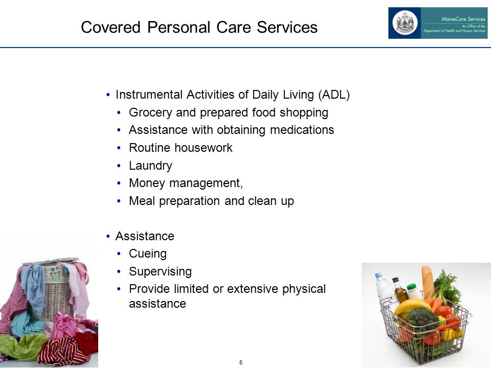 5 Covered Personal Care Services Instrumental Activities of Daily Living (ADL) Grocery and prepared food shopping Assistance with obtaining medications Routine housework Laundry Money management, Meal preparation and clean up Assistance Cueing Supervising Provide limited or extensive physical assistance