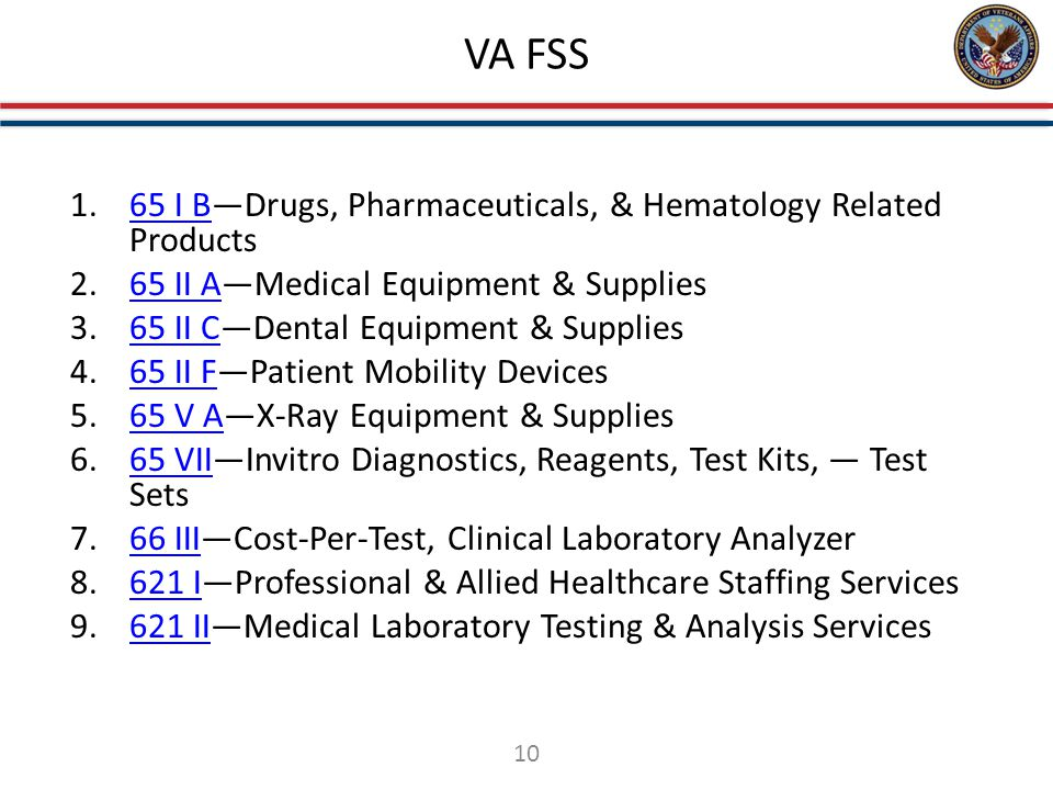 VA FSS 1.65 I B—Drugs, Pharmaceuticals, & Hematology Related Products65 I B 2.65 II A—Medical Equipment & Supplies65 II A 3.65 II C—Dental Equipment & Supplies65 II C 4.65 II F—Patient Mobility Devices65 II F 5.65 V A—X-Ray Equipment & Supplies65 V A 6.65 VII—Invitro Diagnostics, Reagents, Test Kits, — Test Sets65 VII 7.66 III—Cost-Per-Test, Clinical Laboratory Analyzer66 III 8.621 I—Professional & Allied Healthcare Staffing Services621 I 9.621 II—Medical Laboratory Testing & Analysis Services621 II 10