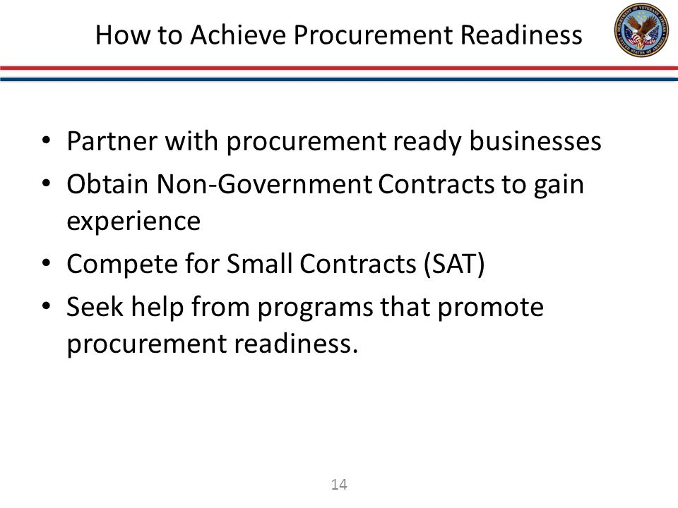 How to Achieve Procurement Readiness Partner with procurement ready businesses Obtain Non-Government Contracts to gain experience Compete for Small Contracts (SAT) Seek help from programs that promote procurement readiness.