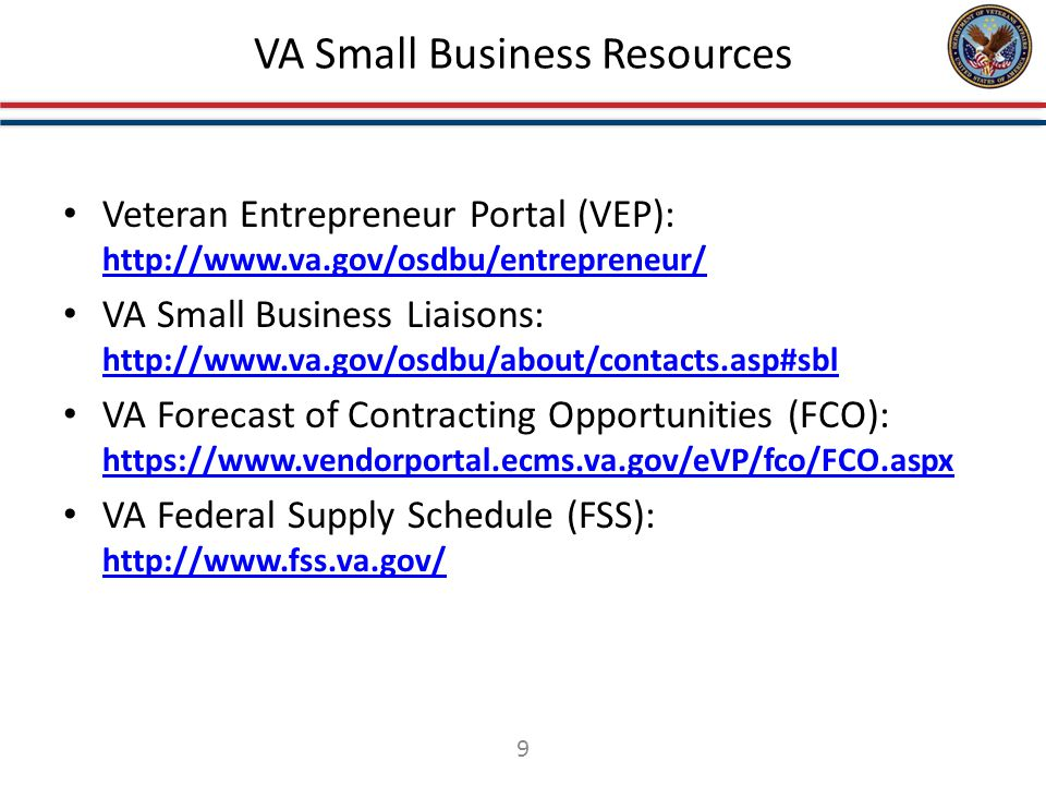 VA Small Business Resources Veteran Entrepreneur Portal (VEP): http://www.va.gov/osdbu/entrepreneur/ http://www.va.gov/osdbu/entrepreneur/ VA Small Business Liaisons: http://www.va.gov/osdbu/about/contacts.asp#sbl http://www.va.gov/osdbu/about/contacts.asp#sbl VA Forecast of Contracting Opportunities (FCO): https://www.vendorportal.ecms.va.gov/eVP/fco/FCO.aspx https://www.vendorportal.ecms.va.gov/eVP/fco/FCO.aspx VA Federal Supply Schedule (FSS): http://www.fss.va.gov/ http://www.fss.va.gov/ 9