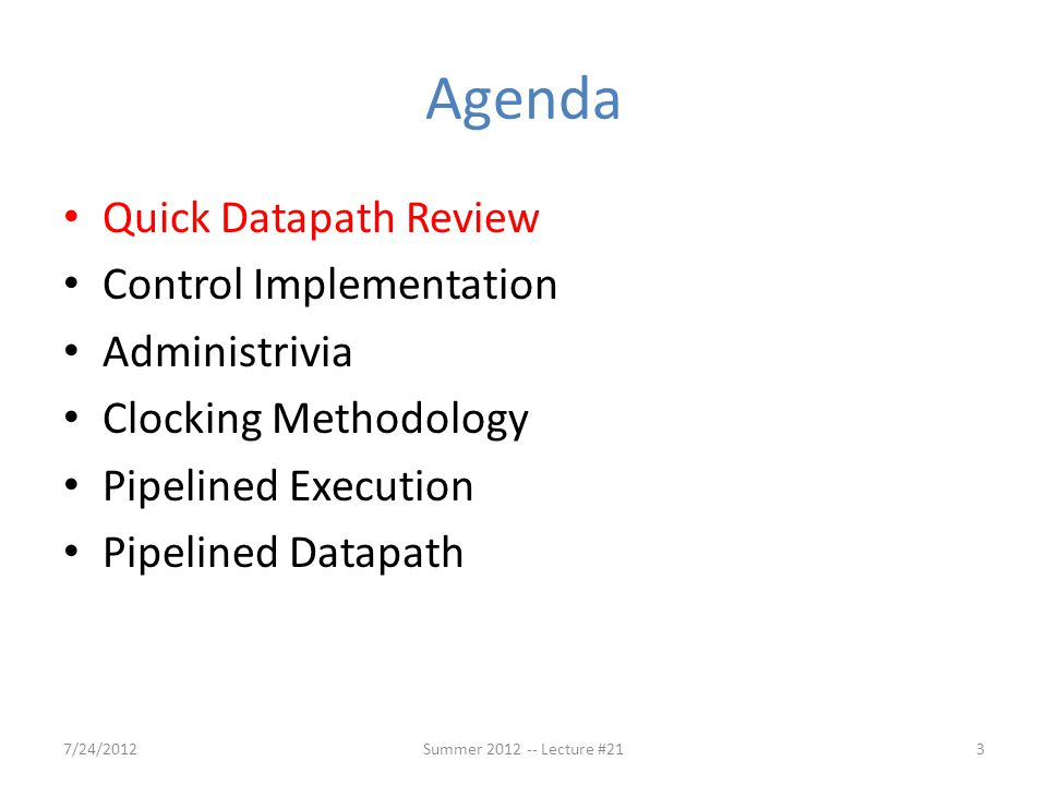 Agenda Quick Datapath Review Control Implementation Administrivia Clocking Methodology Pipelined Execution Pipelined Datapath 7/24/201223Summer 2012 -- Lecture #21