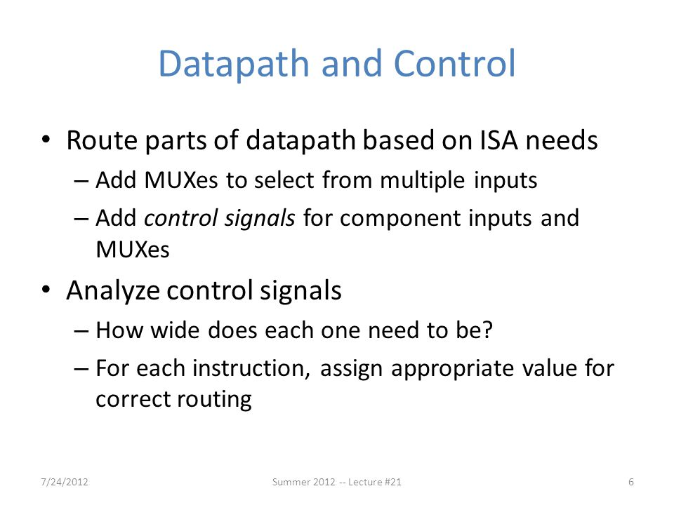 Agenda Quick Datapath Review Control Implementation Administrivia Clocking Methodology Pipelined Execution Pipelined Datapath (Continued) 7/24/201246Summer 2012 -- Lecture #21