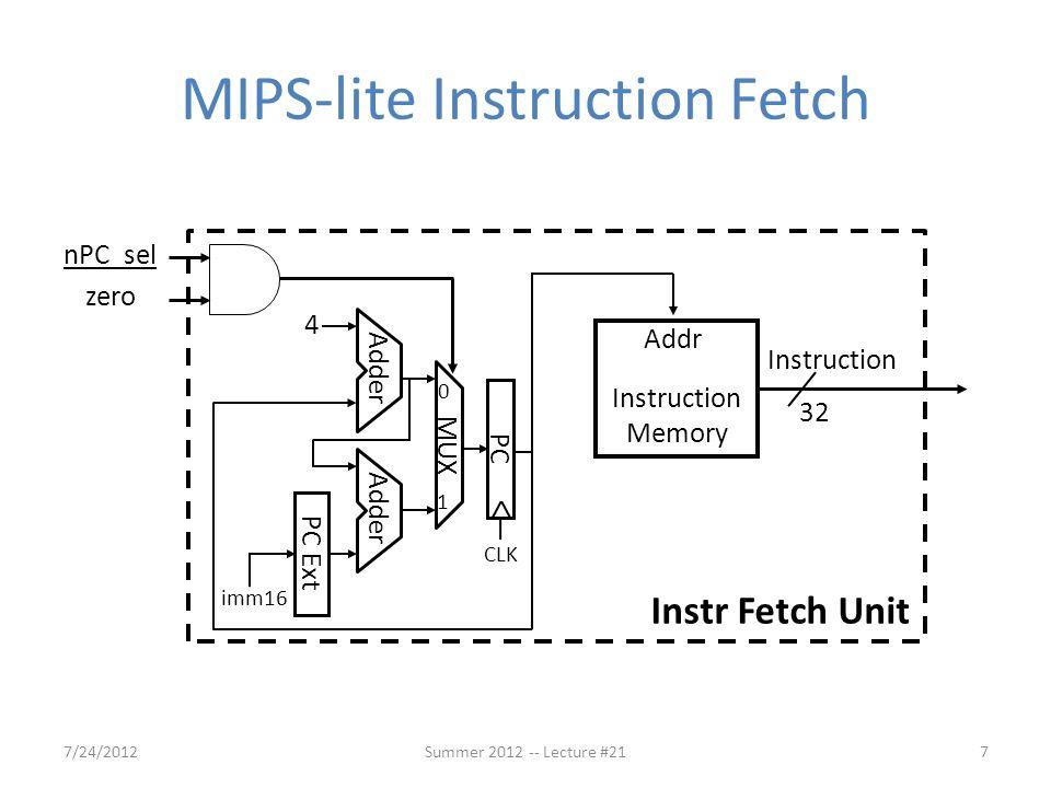 MIPS-lite Instruction Fetch imm16 CLK PC 4 PC Ext Adder MUX 0 1 32 Instruction Addr Instruction Memory Instr Fetch Unit nPC_sel zero 7/24/20127Summer 2012 -- Lecture #21