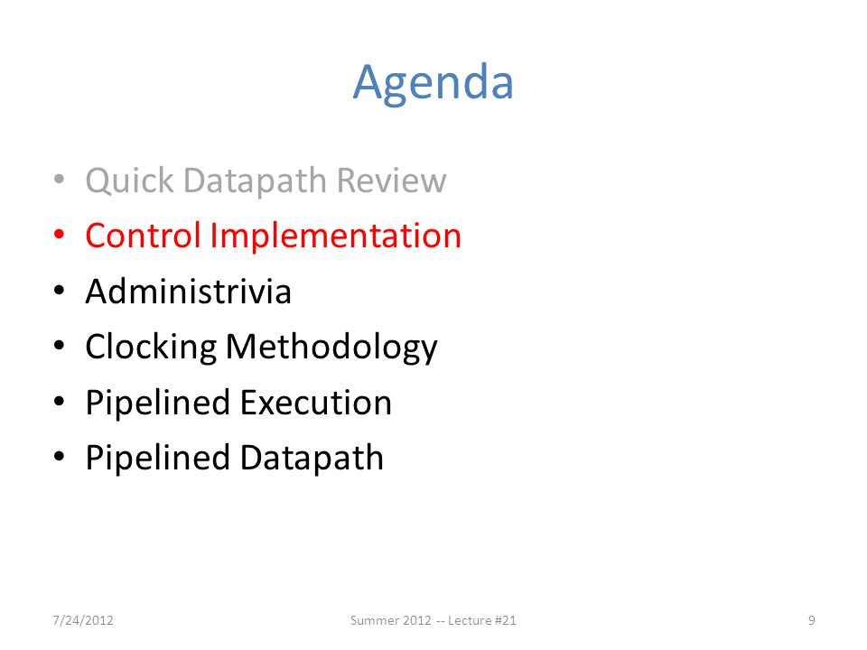 Agenda Quick Datapath Review Control Implementation Administrivia Clocking Methodology Pipelined Execution Pipelined Datapath 7/24/20129Summer 2012 -- Lecture #21