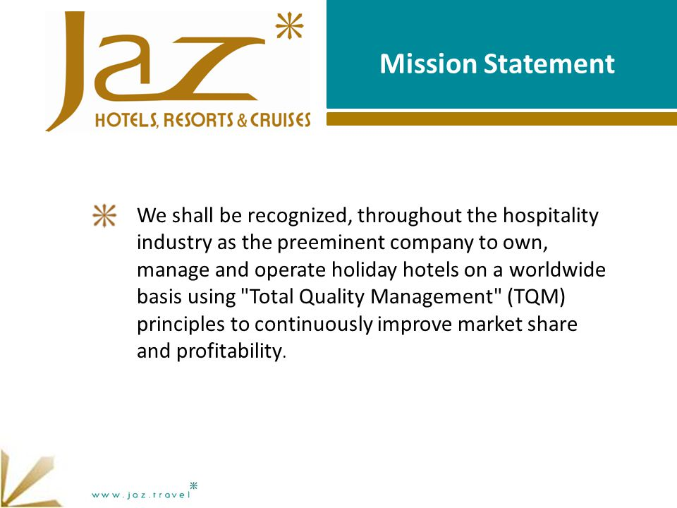 Mission Statement We shall be recognized, throughout the hospitality industry as the preeminent company to own, manage and operate holiday hotels on a worldwide basis using Total Quality Management (TQM) principles to continuously improve market share and profitability.