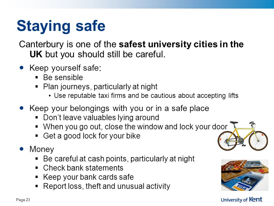 Staying safe Canterbury is one of the safest university cities in the UK but you should still be careful.