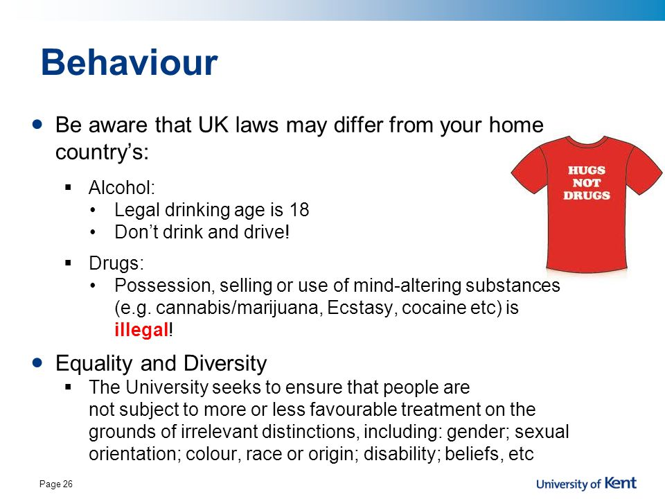 Behaviour Be aware that UK laws may differ from your home country's:  Alcohol: Legal drinking age is 18 Don't drink and drive.