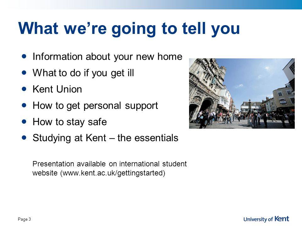 Page 3 What we're going to tell you Information about your new home What to do if you get ill Kent Union How to get personal support How to stay safe Studying at Kent – the essentials Presentation available on international student website (www.kent.ac.uk/gettingstarted)