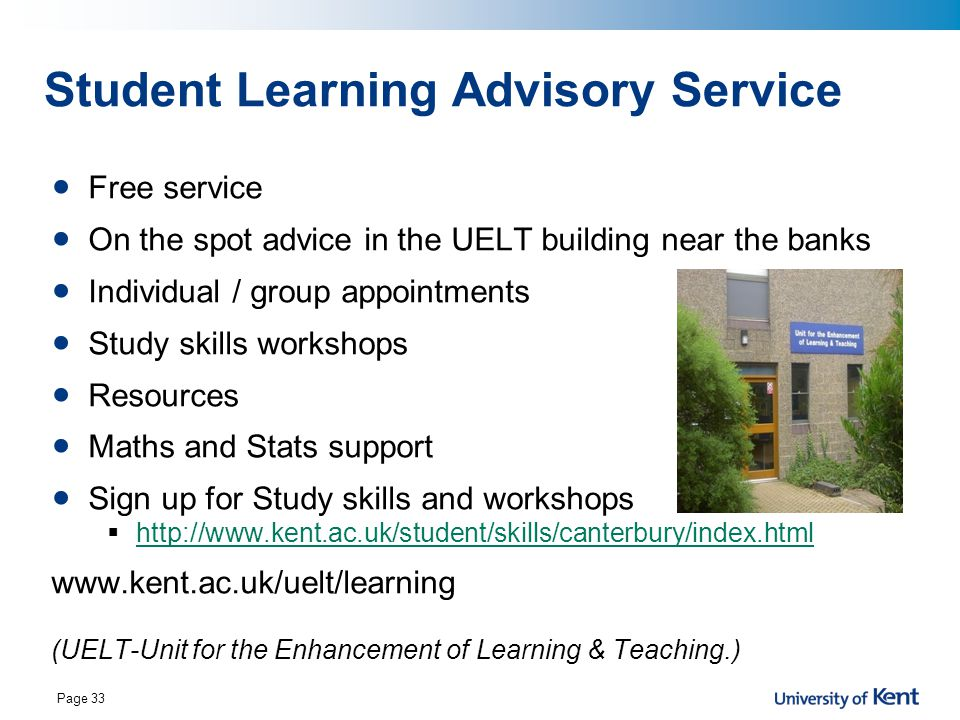 Page 33 Student Learning Advisory Service Free service On the spot advice in the UELT building near the banks Individual / group appointments Study skills workshops Resources Maths and Stats support Sign up for Study skills and workshops  http://www.kent.ac.uk/student/skills/canterbury/index.html http://www.kent.ac.uk/student/skills/canterbury/index.html www.kent.ac.uk/uelt/learning (UELT-Unit for the Enhancement of Learning & Teaching.)