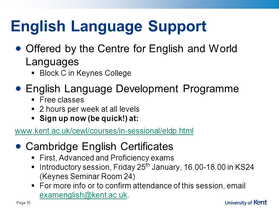 Page 35 English Language Support Offered by the Centre for English and World Languages  Block C in Keynes College English Language Development Programme  Free classes  2 hours per week at all levels  Sign up now (be quick!) at: www.kent.ac.uk/cewl/courses/in-sessional/eldp.html Cambridge English Certificates  First, Advanced and Proficiency exams  Introductory session, Friday 25 th January, 16.00-18.00 in KS24 (Keynes Seminar Room 24)  For more info or to confirm attendance of this session, email examenglish@kent.ac.uk.