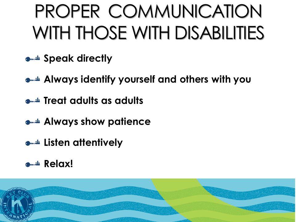 PROPER COMMUNICATION WITH THOSE WITH DISABILITIES Speak directly Always identify yourself and others with you Treat adults as adults Always show patience Listen attentively Relax!