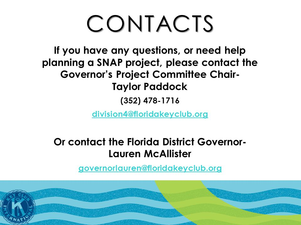 CONTACTS If you have any questions, or need help planning a SNAP project, please contact the Governor's Project Committee Chair- Taylor Paddock (352) 478-1716 division4@floridakeyclub.org Or contact the Florida District Governor- Lauren McAllister governorlauren@floridakeyclub.org