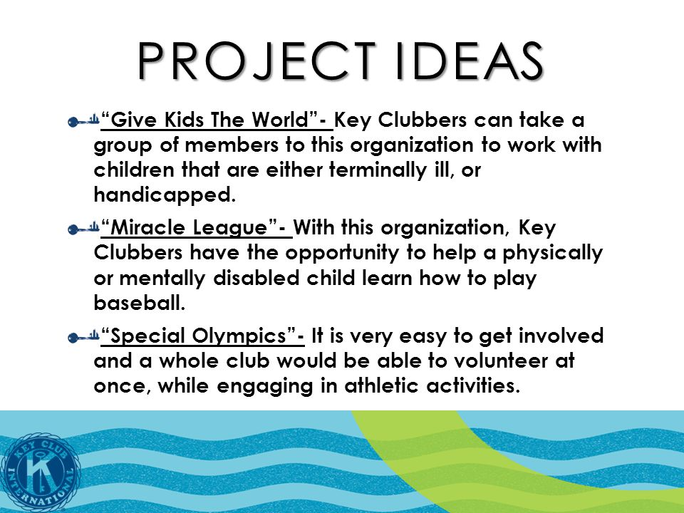 PROJECT IDEAS Give Kids The World - Key Clubbers can take a group of members to this organization to work with children that are either terminally ill, or handicapped.