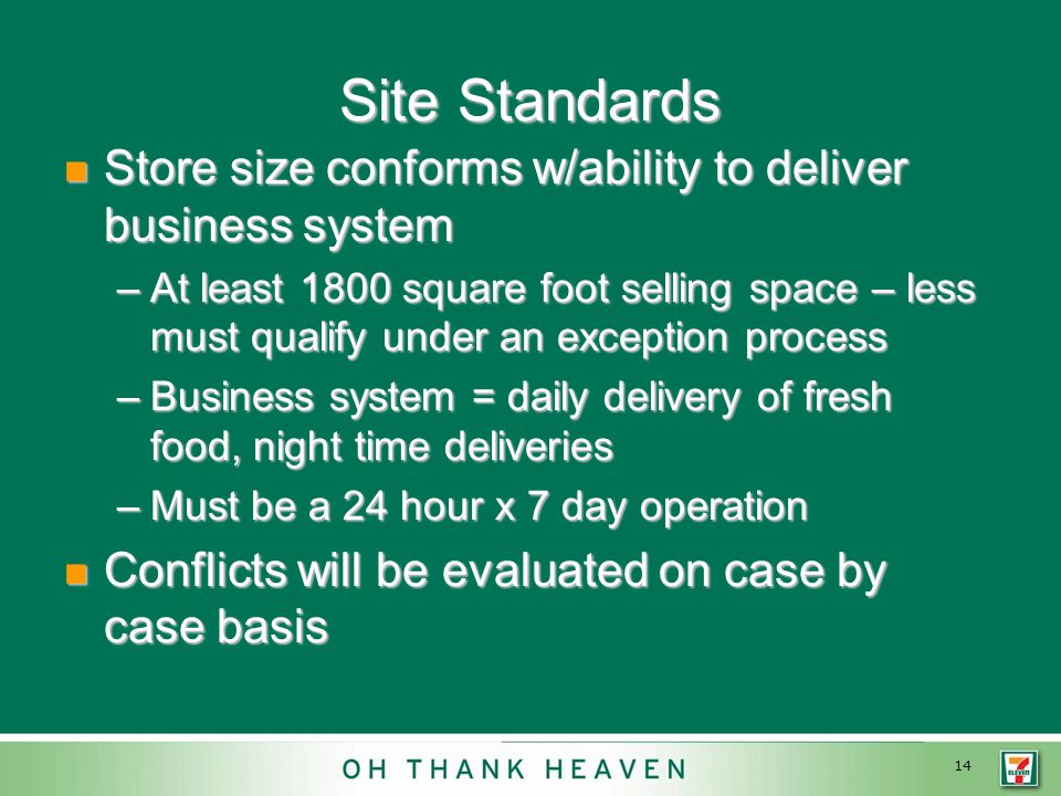 14 Site Standards Store size conforms w/ability to deliver business system Store size conforms w/ability to deliver business system –At least 1800 square foot selling space – less must qualify under an exception process –Business system = daily delivery of fresh food, night time deliveries –Must be a 24 hour x 7 day operation Conflicts will be evaluated on case by case basis Conflicts will be evaluated on case by case basis