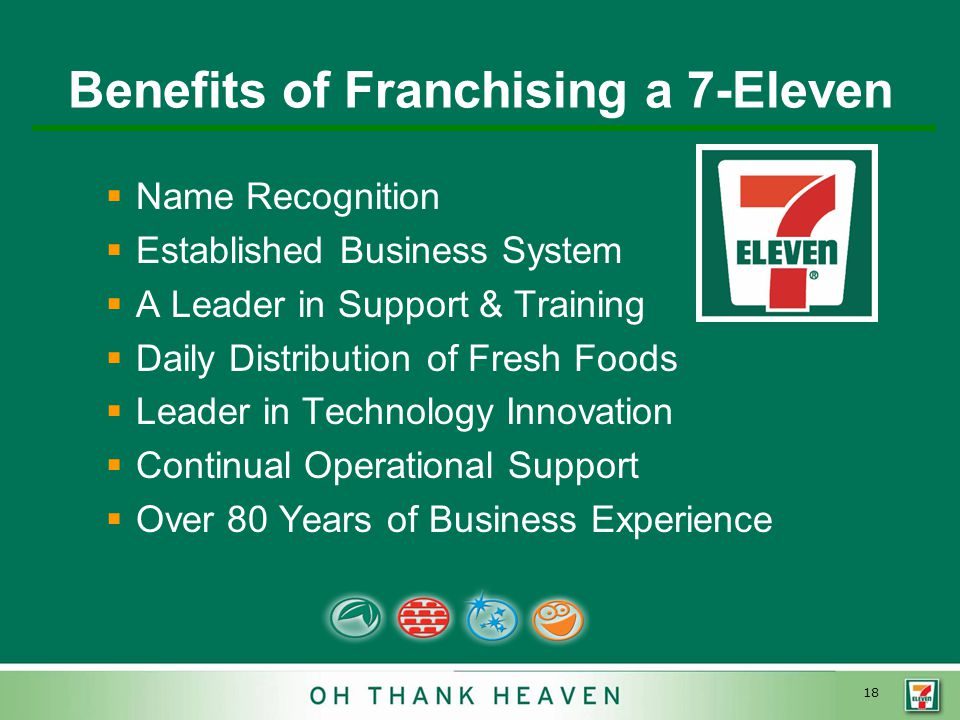 18 Benefits of Franchising a 7-Eleven   Name Recognition   Established Business System   A Leader in Support & Training   Daily Distribution of Fresh Foods   Leader in Technology Innovation   Continual Operational Support   Over 80 Years of Business Experience