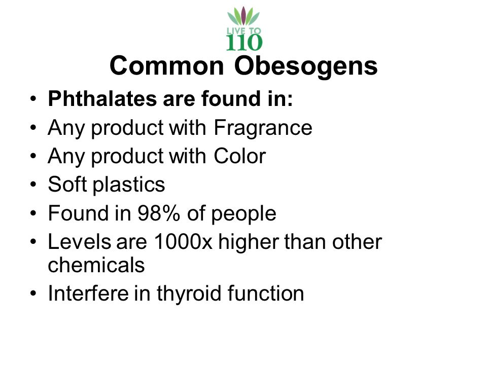 Common Obesogens Phthalates are found in: Any product with Fragrance Any product with Color Soft plastics Found in 98% of people Levels are 1000x higher than other chemicals Interfere in thyroid function