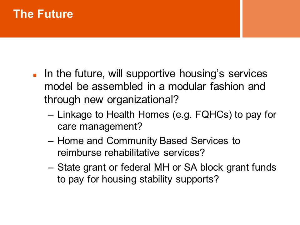 The Future In the future, will supportive housing's services model be assembled in a modular fashion and through new organizational.