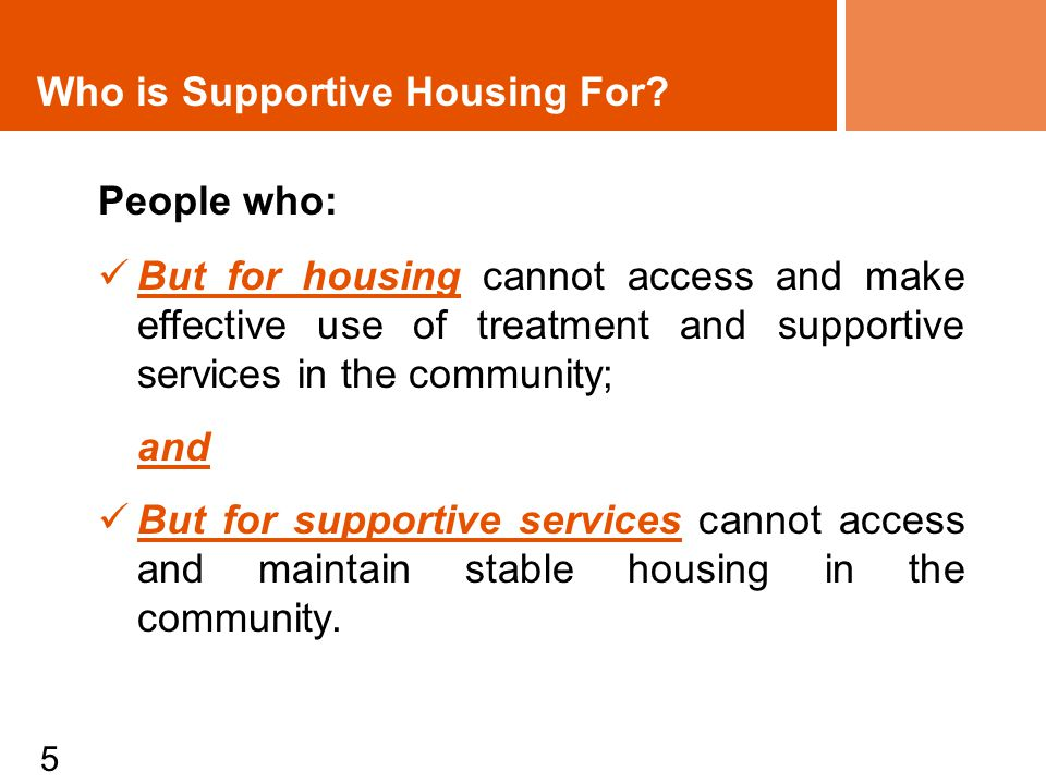 5 People who: But for housing cannot access and make effective use of treatment and supportive services in the community; and But for supportive services cannot access and maintain stable housing in the community.