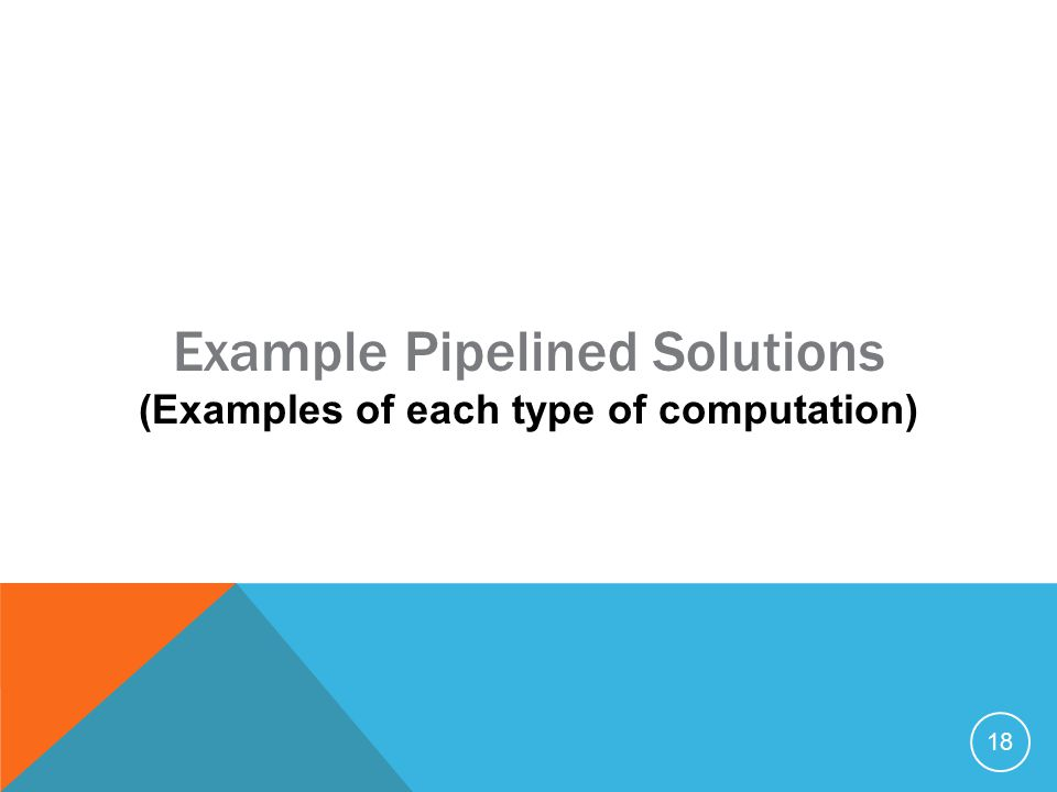 18 Example Pipelined Solutions (Examples of each type of computation)