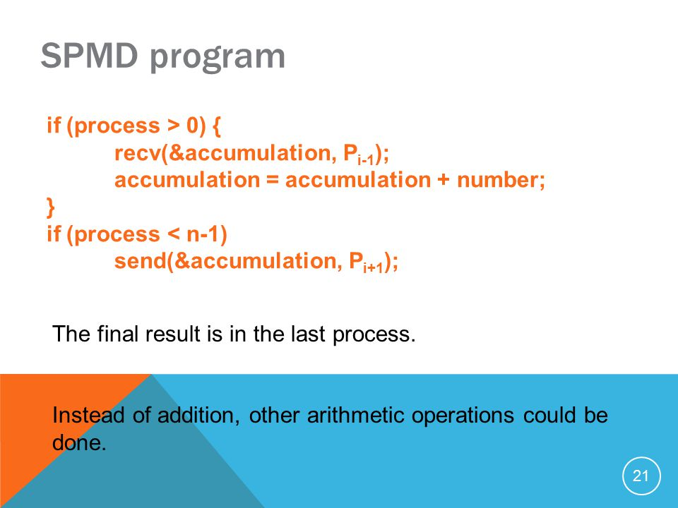 21 SPMD program if (process > 0) { recv(&accumulation, P i-1 ); accumulation = accumulation + number; } if (process < n-1) send(&accumulation, P i+1 ); The final result is in the last process.
